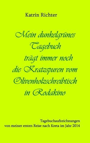 Mein dunkelgrünes Tagebuch trägt immer noch die Kratzspuren vom Olivenholzschreibtisch in Rodakino von Richter,  Katrin