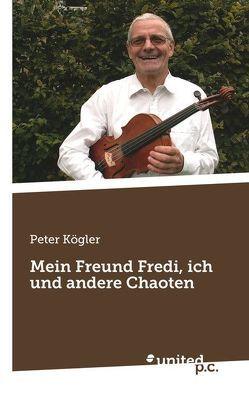Mein Freund Fredi, ich und andere Chaoten von Kögler,  Peter