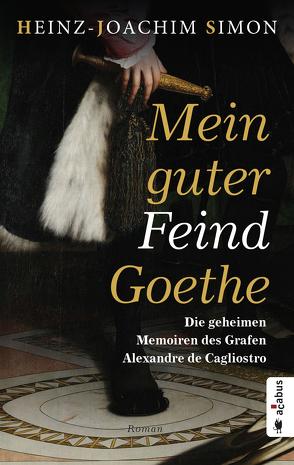 Mein guter Feind Goethe. Die geheimen Memorien des Grafen Alexandre de Cagliostro von Simon,  Heinz-Joachim
