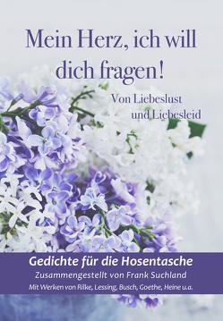 Mein Herz, ich will dich fragen! von Busch,  Wilhelm, Heine,  Heinrich, Lessing,  Gotthold Ephraim, Rilke,  Rainer Maria, Suchland,  Frank, Tucholsky,  Kurt