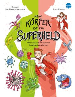 Mein Körper ist ein Superheld. Wie unser Immunsystem Krankheiten abwehrt von Bornstädt,  Matthias von, Grubing,  Timo