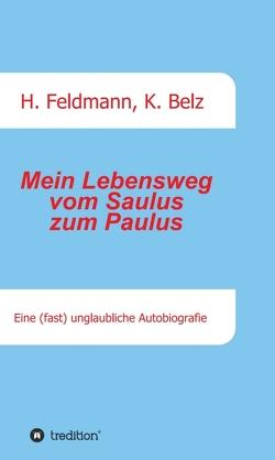 Mein Lebensweg vom Saulus zum Paulus von Belz,  Klaus, Feldmann,  Helmut