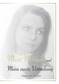 Mein Mosaik und meine zweite Vertreibung von von Deuster,  Ursula