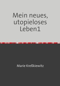 Mein neues, utopieloses Leben / Mein neues, utopieloses Leben1 von Kreßkiewitz,  Marie