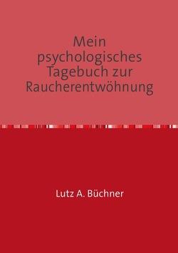 Mein psychologisches Tagebuch zur Raucherentwöhnung von A. Büchner,  Lutz