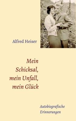 Mein Schicksal, mein Unfall, mein Glück von Heiser,  Alfred