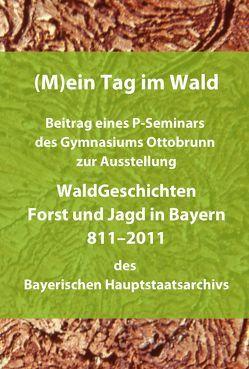 (M)ein Tag im Wald. Beitrag eines P-Seminars des Gymnasiums Ottobrunn zur Ausstellung WaldGeschichten – Forst und Jagd in Bayern 811-2011 des Bayerischen Hauptstaatsarchivs von Wagner,  Christian