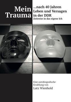 Mein Trauma nach 40 Jahren Leben und Versagen in der DDR von Wienhold,  Lutz