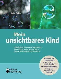 Mein unsichtbares Kind – Begleitbuch für Frauen, Angehörige und Fachpersonen vor und nach einem Schwangerschaftsabbruch von Wolter,  Heike