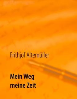 Mein Weg, meine Zeit von Altemüller,  Frithjof