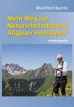 Mein Weg zur Naturschutzstiftung Allgäuer Hochalpen von Kurrle,  Manfred