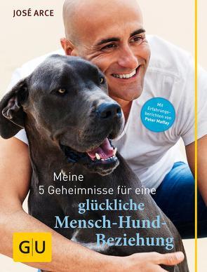 Meine 5 Geheimnisse für eine glückliche Mensch-Hund-Beziehung von Arce,  José