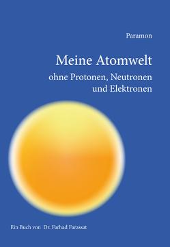 Meine Atomwelt ohne Protonen, Neutronen und Elektronen von Farassat,  Farhad