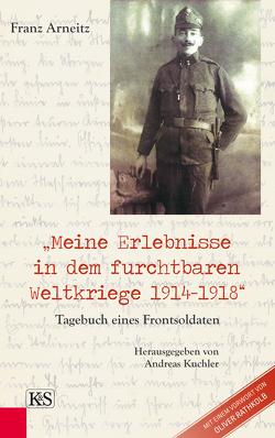 Meine Erlebnisse in dem furchtbaren Weltkriege 1914-1918 von Arneitz,  Franz, Kuchler,  Andreas, Rathkolb,  Oliver