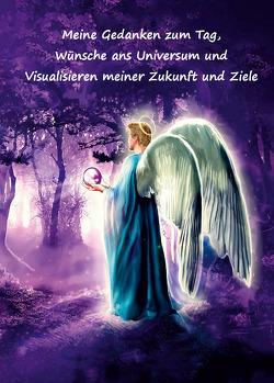 Meine Gedanken zum Tag, Wünsche ans Universum und Visualisieren meiner Zukunft und Ziele von Schulze,  Angelina