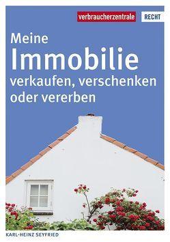 Meine Immobilie verkaufen, verschenken oder vererben von Seyfried,  Karl Heinz