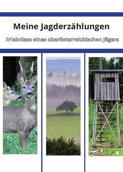 Meine Jagderzählungen – Erlebnisse eines oberösterreichischen Jägers von Eichsteininger,  Hannes, Seitner,  Richard