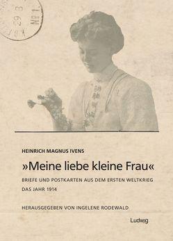 """""""Meine liebe kleine Frau"""". Briefe und Postkarten aus dem Ersten Weltkrieg.Das Jahr 1914 von Ivens,  Heinrich Magnus, Rodewald,  Ingelene"""