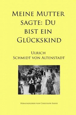 Meine Mutter sagte: Du bist ein Glückskind von Bauer,  Christoph, Schmidt von Altenstadt,  Ulrich