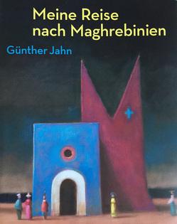 Meine Reise nach Maghrebinien. Günther Jahn von Jahn,  Gudrun, Luhn,  Rolf, Reuter,  Bärbel, Unbehaun,  Lutz