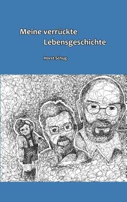Meine verrückte Lebensgeschichte von Schug,  Horst