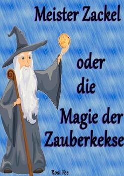 Meister Zackel oder die Magie der Zauberkekse von Fee,  Rosi