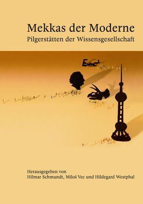 Mekkas der Moderne – Pilgerstätten der Wissensgesellschaft von Schmundt,  Hilmar, Vec,  Miloš, Westphal,  Hildegard