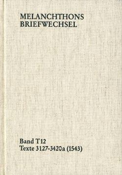 Melanchthons Briefwechsel / Band T 12: Texte 3127-3420a (1543) von Dall'Asta,  Matthias, Hein,  Heidi, Melanchthon,  Philipp, Mundhenk,  Christine
