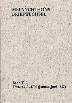Melanchthons Briefwechsel / Band T 16: Texte 4530-4790 (Januar–Juni 1547) von Dall'Asta,  Matthias, Heidelberger Akademie der Wissenschaften, Hein,  Heidi, Melanchthon,  Philipp, Mundhenk,  Christine