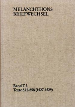 Melanchthons Briefwechsel / Band T 3: Texte 521-858 (1527–1529) von Heidelberger Akademie der Wissenschaften, Melanchthon,  Philipp, Scheible,  Heinz, Wetzel,  Richard