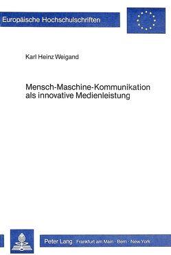 Mensch-Maschine-Kommunikation als innovative Medienleistung von Weigand,  Karl Heinz