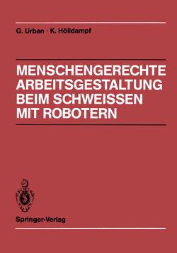Menschengerechte Arbeitsgestaltung beim Schweissen mit Robotern von Bauer,  S., Hofmann,  R, Hölldampf,  Kuno, Schiele,  G., Urban,  Gerd