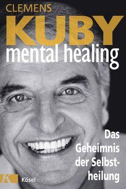 Mental Healing – Das Geheimnis der Selbstheilung von Kuby,  Clemens