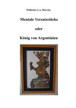 Mentale Versatzstücke oder Der König von Argentinien von Diercks,  Wilhelm G.A.