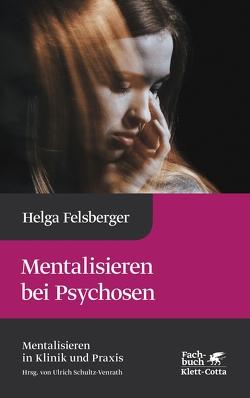Mentalisieren bei Psychosen von Felsberger,  Helga, Schultz-Venrath,  Ulrich