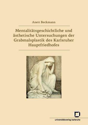 Mentalitätsgeschichtliche und ästhetische Untersuchungen der Grabmalsplastik des Karlsruher Hauptfriedhofes von Beckmann,  Anett