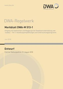 Merkblatt DWA-M 513-1 Umgang mit Sedimenten und Baggergut bei Gewässerunterhaltung und -ausbau – Teil 1: Handlungsempfehlungen und Untersuchungsprogramm (Entwurf)