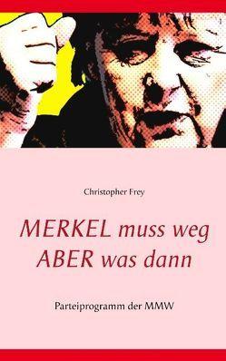 Merkel muss weg – Aber was dann von Frey,  Christopher