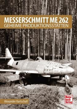 Messerschmitt Me 262 – Geheime Produktionsstätten von Kartschall,  Alexander