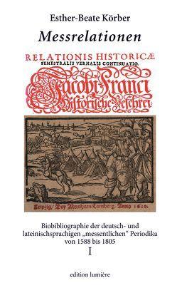 """Messrelationen. Biobibliographie der deutsch- und lateinischsprachigen """"messentlichen"""" Periodika von 1588 bis 1805. Bd. I von Körber,  Esther-Beate"""