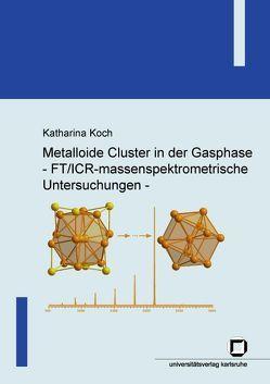 Metalloide Cluster in der Gasphase – FT/ICR-massenspektrometrische Untersuchungen von Koch,  Katharina