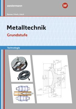 Metalltechnik Technologie von Büchele,  Manfred, Frisch,  Heinz, Lösch,  Erwin, Renner,  Erich