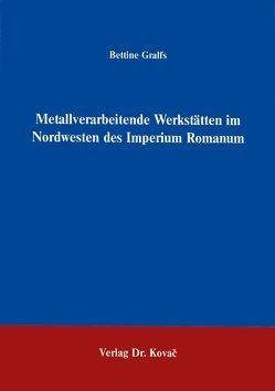 Metallverarbeitende Werkstätten im Nordwesten des Imperium Romanum von Gralfs,  Bettine