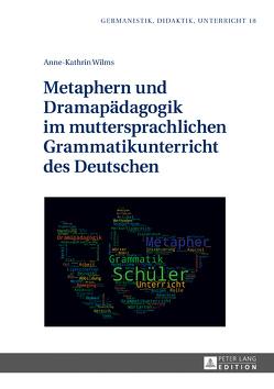 Metaphern und Dramapädagogik im muttersprachlichen Grammatikunterricht des Deutschen von Wilms,  Anne-Kathrin