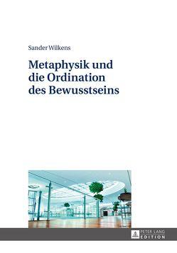 Metaphysik und die Ordination des Bewusstseins von Wilkens,  Sander