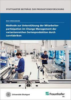 Methode zur Unterstützung der Mitarbeiterpartizipation im Change Management der variantenreichen Serienproduktion durch Lernfabriken. von Dinkelmann,  Max