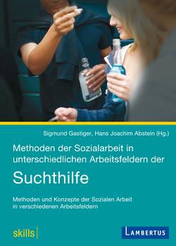 Methoden der Sozialarbeit in unterschiedlichen Arbeitsfeldern der Suchthilfe von Abstein,  Hans Joachim, Gastiger,  Sigmund