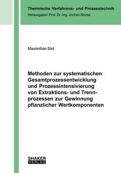 Methoden zur systematischen Gesamtprozessentwicklung und Prozessintensivierung von Extraktions- und Trennprozessen zur Gewinnung pflanzlicher Wertkomponenten von Sixt,  Maximilian