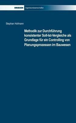 Methodik zur Durchführung Konsistenter Soll-Ist-Vergleiche als Grundlage für ein Controlling von Planungsprozessen im Bauwesen von Hofmann,  Stephan