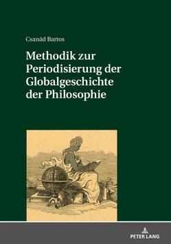 Methodik zur Periodisierung der Globalgeschichte der Philosophie von Bartos,  Csanád